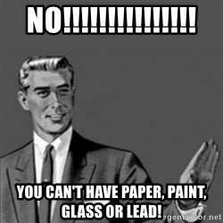 Correction Guy - no!!!!!!!!!!!!!!! you can't have paper, paint, glass or lead!