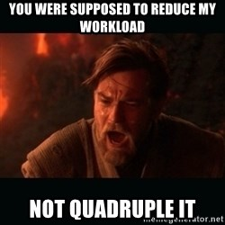 "Obi Wan Kenobi ""You were my brother!"" - You were supposed to reduce my workload Not quadruple it"