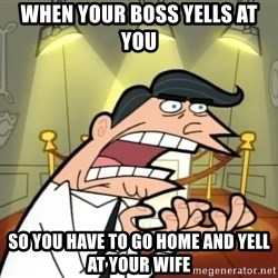 Timmy turner's dad IF I HAD ONE! - when your boss yells at you so you have to go home and yell at your wife