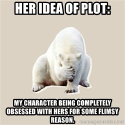 Bad RPer Polar Bear - Her idea of Plot: My character being completely obsessed with hers for some flimsy reason.