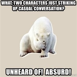 Bad RPer Polar Bear - What, two characters just striking up casual conversation?  Unheard of!  Absurd!