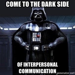 Darth Vader - Come to the dark side of interpersonal communication