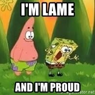 Ugly and i'm proud! - I'm lame and I'm proud