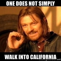 Does not simply walk into mordor Boromir  - One does not simply walk into California
