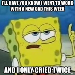 Tough Spongebob - I'll have you know I went to work with a new cad this week And I only cried twice