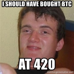 Stoner Stanley - i should have bought btc at 420