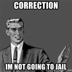 Correction Guy - correction im not going to jail