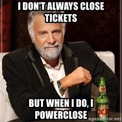The Most Interesting Man In The World - I don't always close tickets but when I do, i powerclose
