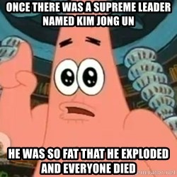 Patrick Says - Once there was a Supreme leader  named Kim jong un he was so fat that he exploded and everyone died
