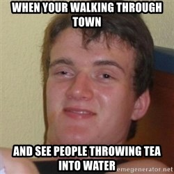 Stoner Stanley - When your walking through town and see people throwing tea into water