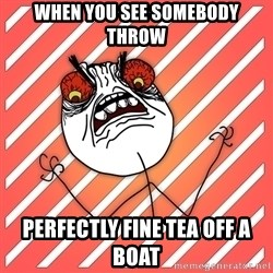 iHate - when you see somebody throw perfectly fine tea off a boat