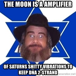 Advice Jew - The moon is a amplifier of saturns shitty vibrations to keep dna 2-strand