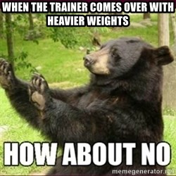 How about no bear - when the trainer comes over with heavier weights