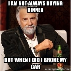 The Most Interesting Man In The World - I am not always Buying dinner But when i did i broke my car