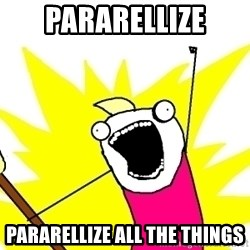 X ALL THE THINGS - PARARELLIZE PARARELLIZE all the things