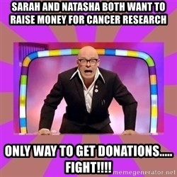 Harry Hill Fight - SARAH AND NATASHA BOTH WANT TO RAISE MONEY FOR CANCER RESEARCH Only way to get donations..... FIGHT!!!!