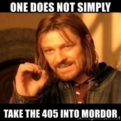 Does not simply walk into mordor Boromir  - One does not simply  Take the 405 into mordor
