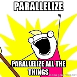 X ALL THE THINGS - PARALLELIZE PARALLELIZE ALL THE THINGS