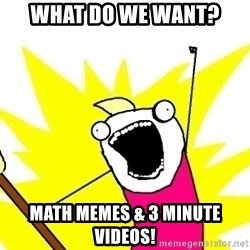 X ALL THE THINGS - what do we want? math memes & 3 minute videos!