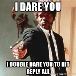 I double dare you - I dare you I DOUBLE DARE YOU TO HIT REPLY ALL