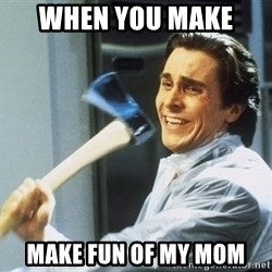 Patrick Bateman With Axe - when you make  make fun of my mom