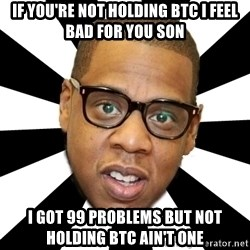 JayZ 99 Problems - If you're not holding btc i feel bad for you son i got 99 problems but not holding btc ain't one