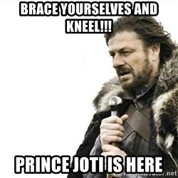 Prepare yourself - Brace yourselves and kneel!!! Prince Joti is here