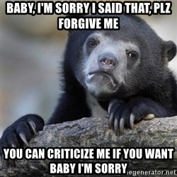 Confession Bear - baby, I'm sorry I said that, plz forgive me you can criticize me if you want baby I'm sorry