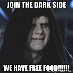 Sith Lord - join the dark side  we have free food!!!!!!