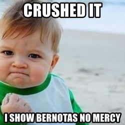 fist pump baby - CRUSHED IT  I show bernotas no mercy