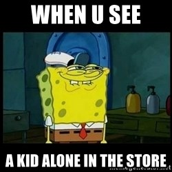 Don't you, Squidward? - when u see  a kid alone in the store
