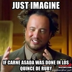 ancient alien guy - Just imAgine If carne Asada was done in los quince de Ruby