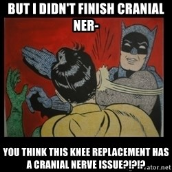 Batman Slappp - But I didn't finish Cranial Ner- You think this knee replacement has a cranial nerve issue?!?!?