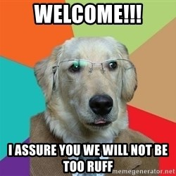 Business Dog - Welcome!!! I assure you we will not be too Ruff