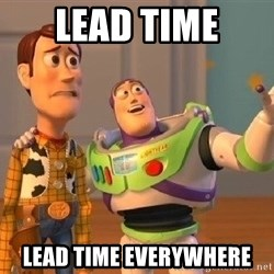 Consequences Toy Story - Lead tiMe Lead time everywhere