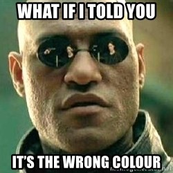 What if I told you / Matrix Morpheus - What if I told You It's the wrong colour