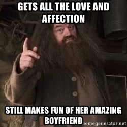 Hagrid - Gets all the love and affection Still Makes fun of her amazing boyfriend
