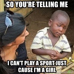 Skeptical 3rd World Kid - so you're telling me i can't play a sport just cause i'm a girl