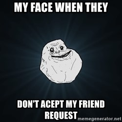 Forever Alone - my face when they don't acept my friend request