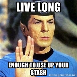 Spock - live long enough to use up your stash