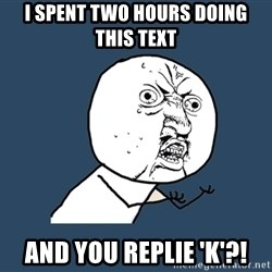Y U No - I SPENT TWO HOURS DOING THIS TEXT AND YOU REPLIE 'K'?!