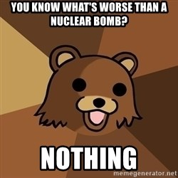 Pedobear - you know what's worse than a Nuclear bomb? NOthing
