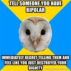 Bipolar Owl - tell someone you have bipolar immediately regret telling them and feel like you just destroyed your dignity