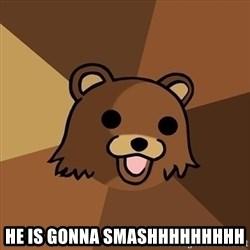 Pedobear - he is gonna smashhhhhhhhh