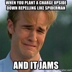 Crying Dawson - when you plant a charge upside down repelling like spiderman and it jams