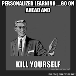 kill yourself guy - PeRsonalized learning.....go on ahead and