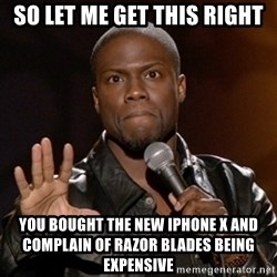 Kevin Hart - SO LET ME GET THIS RIGHT You BOUGHT the new iphone X and complain of razor blades being expensive