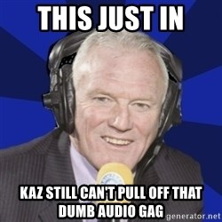 Optimistic Eddie Gray  - this just in kaz still can't pull off that dumb audio gag
