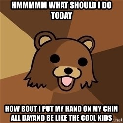Pedobear - Hmmmmm what should i do today How bout i put my hand on my chin all dayand be like the cool kids