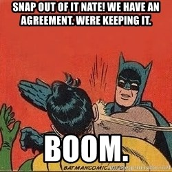batman slap robin - Snap out of it nate! We have an agreement. Were keeping it. Boom.